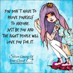 You don't have to prove yourself to anyone. Just be YOU and the right people will love you for it. ~Mandy Hale