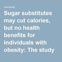 Sugar substitutes may cut calories, but no health benefits for individuals with…