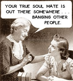 Your true soul mate is out there somewhere... banging other people