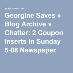 Georgine Saves » Blog Archive » Chatter: 2 Coupon Inserts in Sunday 5-08 Newspaper