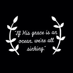 If His grace is an ocean, we're all sinking :)