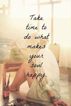 Take time to do what makes your soul happy! :) Yes!