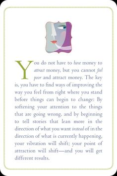 You don't have to have money to attract money, but you can't feel poor and attract money.The key is, you have to find ways of improving the way you feel from right where you stand before things can begin to change.By softening your attention to the things that are going wrong, and by beginning to tell stories that lean more in the direction of what you want instead of in the direction of what is currently happening, your vibration will shift; your point of attraction will shift-and you'll…