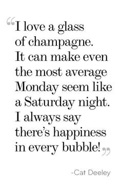 I love a glass of champagne. It can make even the most average Monday seem like a Saturday night. I always say there's happiness in every bubble! – Cat Deeley thedailyquotes.com