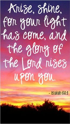 Arise, shine, for your light has come, and the glory of the Lord rises upon you. ~ Isaiah 60:1 #bibleverses