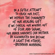 In a futile attempt to erase our past, we deprive the community of our healing gift. If we conceal our wounds out of fear and shame, our inner darkness can neither be illuminated nor become a light for others. Brennan Manning