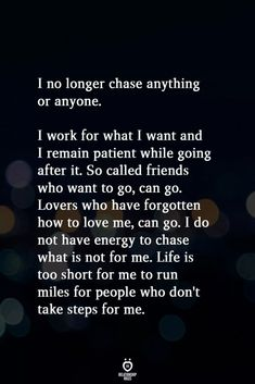 Quotes Discover I No Longer Chase Anything Or Anyone I no longer chase anything or anyone. I work for what I want and I remain patient while going after it. So called friends who want to go can go. Lovers who have forgotten how to love me can go. I do Wisdom Quotes, True Quotes, Words Quotes, Motivational Quotes, Inspirational Quotes, No Friends Quotes, Emo Quotes, Self Love Quotes, Great Quotes