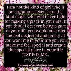 I am not the kind of girl who is an attention seeker. I am the kind of girl who will never fight for making a place in your life. If you think I deserve being a part of your life you would never let me feel neglected and lonely .If you want me in …