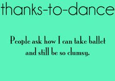 It's amazing how clumsy I am even though I take ballet!