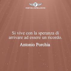 Si vive con la speranza di arrivare ad essere un ricordo. - Antonio Porchia #Speranza #Frasi #frasifamose #aforismi #citazioni #FervidaIspirazione