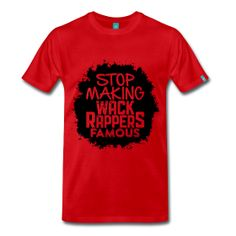 Stop Making Wack Rappers Famous - TShirt | Webshop: http://hiphopgoldenage.spreadshirt.com/stop-making-wack-rappers-famous-A16596554/customize/color/366 | Worldwide Shipment