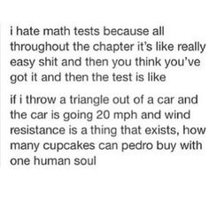 math tests.  I can see learning math for the sake of being educated but honestly the only math i do on a weekly basis is figuring out how much to leave for a tip.  Does everyone REALLY need to learn trigonometry? I dont think so.