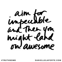 Aim for impeccable and then you might land on awesome. Subscribe: DanielleLaPorte.com #Truthbomb #Words #Quotes
