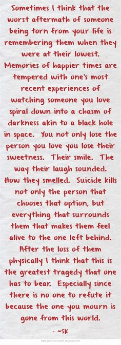 Sometimes I think that the worst aftermath of someone being torn from your life is remembering them when they were at their lowest. Memories of happier times are tempered with one's most recent experiences of watching someone you love spiral down into a chasm of darkness akin to a black hole in space. You not only lose the person you love you lose their sweetness. Their smile. The way their laugh sounded. How they smelled. Suicide kills not only the person that chooses...