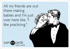 Funny Confession Ecard: All my friends are out there making babies and I'm just over here like, 'I like practicing.'