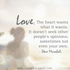 Love: The heart wants what it wants. It doesn't seek other people's opinions; sometimes not even your own. - Steve Maraboli