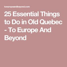 25 Essential Things to Do in Old Quebec - To Europe And Beyond