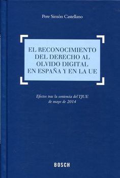 El reconocimiento del derecho al olvido digital en España y en la UE : efectos tras la sentencia del TJUE de mayo de 2014 / Pere Simón Castellano.      Bosch, 2015