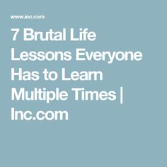7 Brutal Life Lessons Everyone Has to Learn Multiple Times | Inc.com