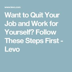 Want to Quit Your Job and Work for Yourself? Follow These Steps First - Levo