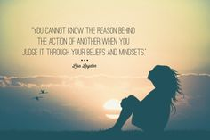You cannot know the reason behind the action of another when you judge it through your beliefs and mindsets.-L Layden