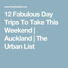 12 Fabulous Day Trips To Take This Weekend | Auckland | The Urban List