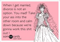 When I get married, divorce is not an option. You mad? Take your ass into the other room and calm down because we're gonna work this.