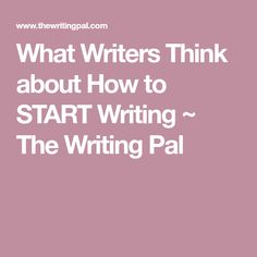 What Writers Think about How to START Writing ~ The Writing Pal