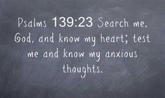 Psalms 139:23 Search me, God, and know my heart; test me and...