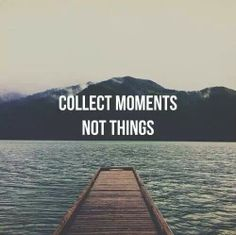 """""""Collect moments, not things."""""""