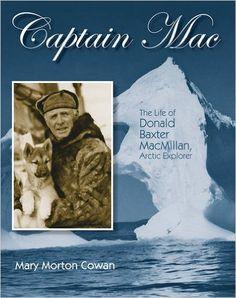 Captain Mac: The Life of Donald Baxter MacMillan, Arctic Explorer: Mary Morton Cowan: 9781590787090: Amazon.com: Books
