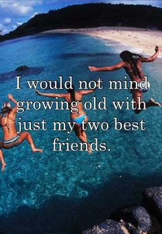 I would not mind growing old with just my two best friends.