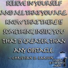 Believe In Yourself And All That You Are. Know That There Is Something Inside You That Is Greater Than Any Obstacle. - Christian D. Larson