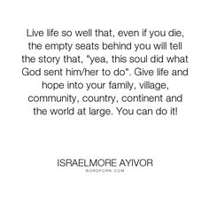 "Israelmore Ayivor - ""Live life so well that, even if you die, the empty seats behind you will tell the..."". god, death, success, soul, sad, die, family, mourning, fulfillment, food-for-thought, israelmore-ayivor, story, community, legacy, neighbors, accomplish, empty, country, impact, succeed, accomplishment, you-can-do-it, make-a-difference, village, live-life-so-well, residence, mourn, fulfill, neighbours, funeral-quotes, hometown, chief-mourners, empty-house, empty-seats, pay-tribute…"