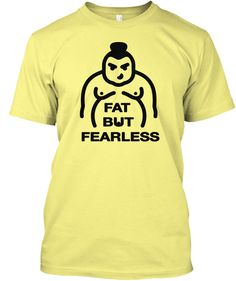 Fat but Fearless T-Shirt from Taekwondo T-Shirts I might be Fat but I`m Fearless. This is for you if you are really self confident former bad ass, fighter, martial artist or just a Super cool dude or girl who can carry this with pride.