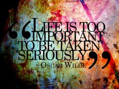 life is too important to be taken seriously. - oscar wilde.