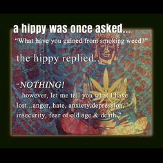 Cannabis Positive Quotes-A hippy was once asked.What have you gained from smoking weed Positive Quotes-A hippy was once asked.What have you gained from smoking weed? Stoner Quotes, Weed Quotes, Weed Memes, Weed Humor, Life Quotes, Wisdom Quotes, 420 Quotes, 420 Memes, Qoutes