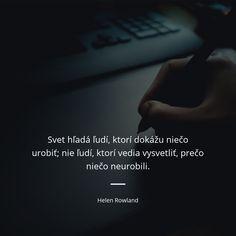 Svet hľadá ľudí, ktorí dokážu niečo urobiť; nie ľudí, ktorí vedia vysvetliť, prečo niečo neurobili. - Helen Rowland #svet #ľudia