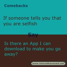 Use these snappy comebacks when someone calls you selfish. Check out our top ten comeback lists. http://www.ishouldhavesaid.net