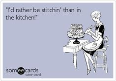"""I'd rather be stichin' than in the kitchen"""