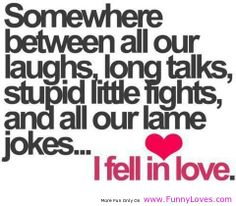 """Cute Funny Love Quotes : Why I Fell In Love Did You Say? ShutUP Funny life quotes and Funny sayings about love """"Somewhere between all our laughs, long talks Cute Love Quotes, Love Quotes For Him, Funny Love, Quotes To Live By, Awesome Quotes, Funny Quotes About Love, Fall Funny, Clever Quotes, Funny Pics"""