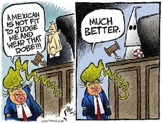 "Trump ""A Mexican is not fit to judge me and wear that robe!"" KKK robe is much better."