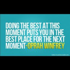 DOING THE BEST AT THIS MOMENT PUTS YOU IN THE BEST PLACE FOR THE NEXT MOMENT - OPRAH WINFREY <3