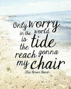"""Only worry in the world is the tide gonna reach my chair."" -Zac Brown Band 