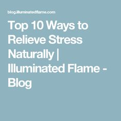 Top 10 Ways to Relieve Stress Naturally | Illuminated Flame - Blog