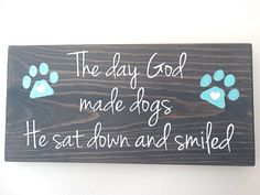 "Custom Wood Dog Sign with Hand Painted Paw Prints  - ""The Day God Made Dogs, He Sat Down And Smiled"" Quote Wall Decor. Dog Lover Sign. by SoulTattooSigns on Etsy https://www.etsy.com/listing/251224315/custom-wood-dog-sign-with-hand-painted"