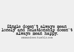 ....sometimes single can be the happiest and relationships can be the loneliest
