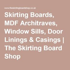 Skirting Boards, MDF Architraves, Window Sills, Door Linings & Casings | The Skirting Board Shop