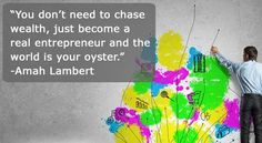 Be an Entrepreneur.   You dont need to chase wealth just become a real entrepreneur and the world is your oyster.-Amah Lambert Be an entrepreneur today. Success and wealth will follow you. Financial Thoughts . For more investing tips and financial advice Visit our blog at http://ift.tt/20lVOI0