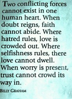 Two conflicting forces cannot exist in one human heart. When doubt reigns, faith…